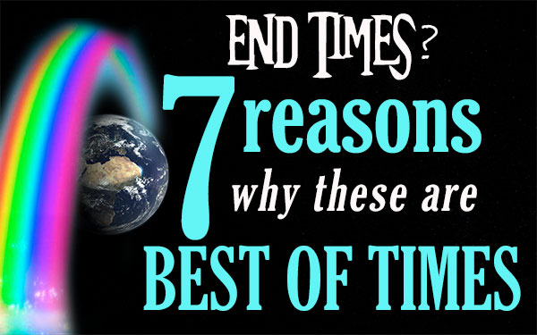 End Times? 7 Reasons Why These are the Best of Times